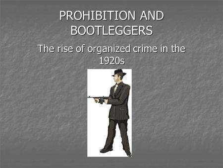 PROHIBITION AND BOOTLEGGERS The rise of organized crime in the 1920s.