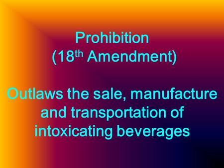 Prohibition (18 th Amendment) Outlaws the sale, manufacture and transportation of intoxicating beverages.