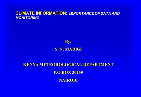 CLIMATE INFORMATION: IMPORTANCE OF DATA AND MONITORING By: S. N. MARIGI KENYA METEOROLOGICAL DEPARTMENT P.O.BOX 30259 NAIROBI.
