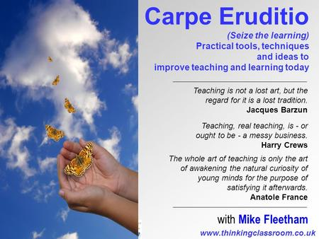 Www.thinkingclassroom.co.uk Carpe Eruditio (Seize the learning) Practical tools, techniques and ideas to improve teaching and learning today with Mike.