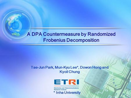 A DPA Countermeasure by Randomized Frobenius Decomposition Tae-Jun Park, Mun-Kyu Lee*, Dowon Hong and Kyoil Chung * Inha University.