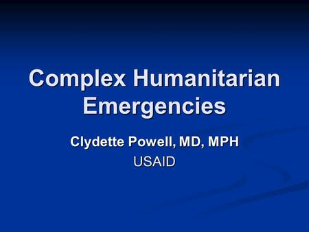 Complex Humanitarian Emergencies Clydette Powell, MD, MPH USAID.