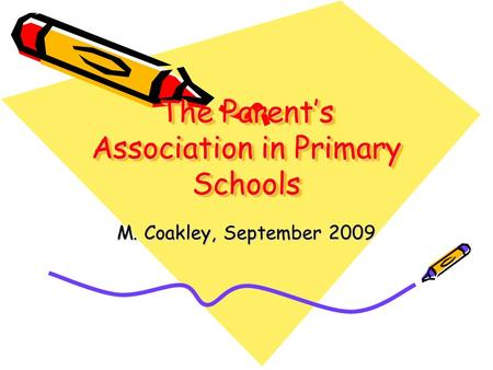 The Parent's Association in Primary Schools M. Coakley, September 2009.