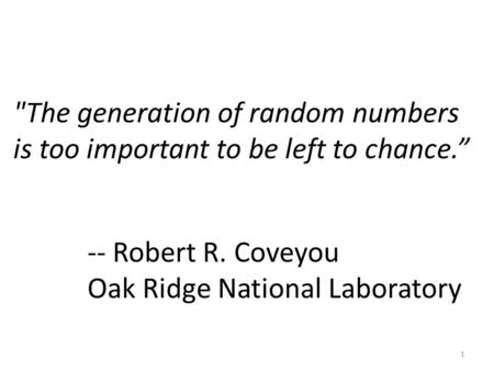 "The generation of random numbers is too important to be left to chance."" 1 -- Robert R. Coveyou Oak Ridge National Laboratory."