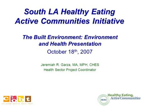 South LA Healthy Eating Active Communities Initiative The Built Environment: Environment and Health Presentation October 18 th, 2007 Jeremiah R. Garza,