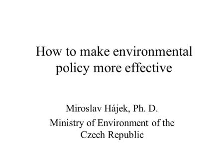 How to make environmental policy more effective Miroslav Hájek, Ph. D. Ministry of Environment of the Czech Republic.