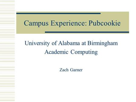 Campus Experience: Pubcookie University of Alabama at Birmingham Academic Computing Zach Garner.