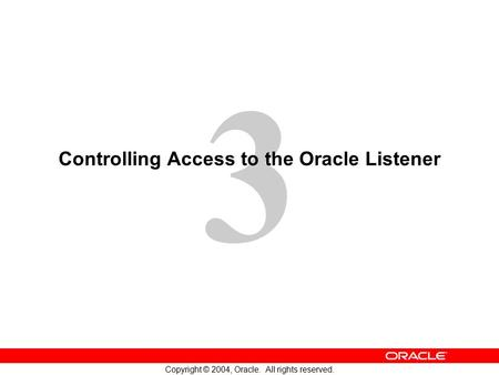 3 Copyright © 2004, Oracle. All rights reserved. Controlling Access to the Oracle Listener.