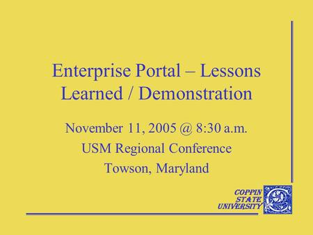 Coppin State University Enterprise Portal – Lessons Learned / Demonstration November 11, 8:30 a.m. USM Regional Conference Towson, Maryland.