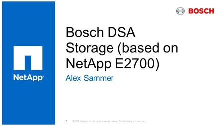 Bosch DSA Storage (based on NetApp E2700) ​ Alex Sammer © 2015 NetApp, Inc. All rights reserved. NetApp Confidential – Limited Use 1.