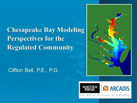 Clifton Bell, P.E., P.G. Chesapeake Bay Modeling Perspectives for the Regulated Community.