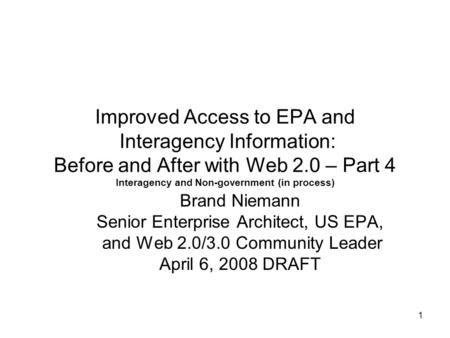 1 Improved Access to EPA and Interagency Information: Before and After with Web 2.0 – Part 4 Interagency and Non-government (in process) Brand Niemann.