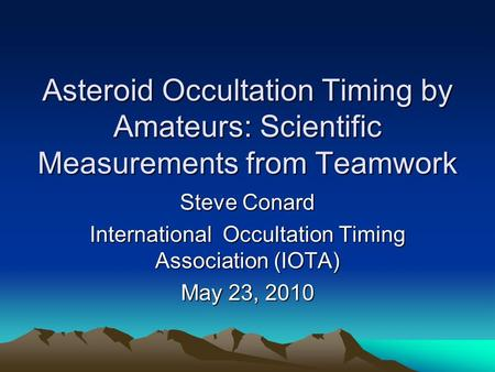 Asteroid Occultation Timing by Amateurs: Scientific Measurements from Teamwork Steve Conard International Occultation Timing Association (IOTA) May 23,