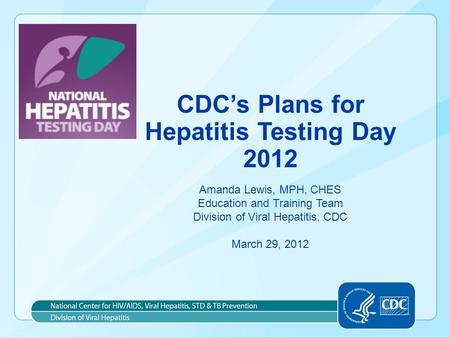 CDC's Plans for Hepatitis Testing Day 2012 Amanda Lewis, MPH, CHES Education and Training Team Division of Viral Hepatitis, CDC March 29, 2012.