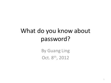 What do you know about password? By Guang Ling Oct. 8 th, 2012 1.