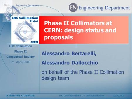 A. Bertarelli, A. DallocchioLHC Collimation Phase II – Conceptual Review 02/04/2009 Phase II Collimators at CERN: design status and proposals LHC Collimation.