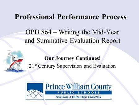 Professional Performance Process OPD 864 – Writing the Mid-Year and Summative Evaluation Report Our Journey Continues! 21 st Century Supervision and Evaluation.