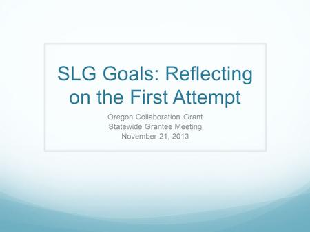 SLG Goals: Reflecting on the First Attempt Oregon Collaboration Grant Statewide Grantee Meeting November 21, 2013.