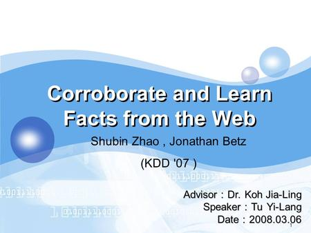 LOGO 1 Corroborate and Learn Facts from the Web Advisor : Dr. Koh Jia-Ling Speaker : Tu Yi-Lang Date : 2008.03.06 Shubin Zhao, Jonathan Betz (KDD '07 )