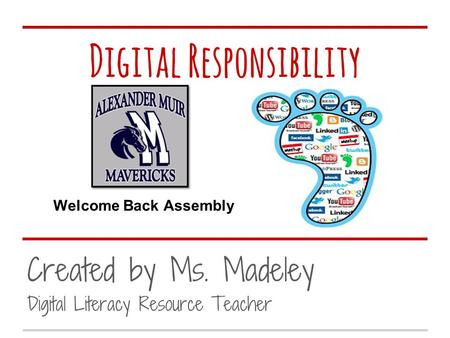 Digital Responsibility Created by Ms. Madeley Digital Literacy Resource Teacher Welcome Back Assembly.