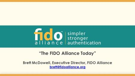 """The FIDO Alliance Today"" Brett McDowell, Executive Director, FIDO Alliance 1."