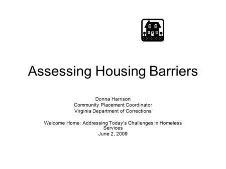 Assessing Housing Barriers Donna Harrison Community Placement Coordinator Virginia Department of Corrections Welcome Home: Addressing Today's Challenges.