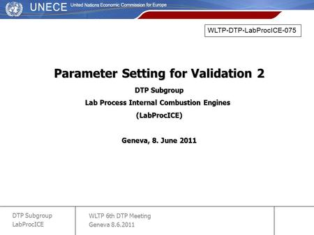 WLTP 6th DTP Meeting Geneva 8.6.2011 DTP Subgroup LabProcICE slide 1 Parameter Setting for Validation 2 DTP Subgroup Lab Process Internal Combustion Engines.