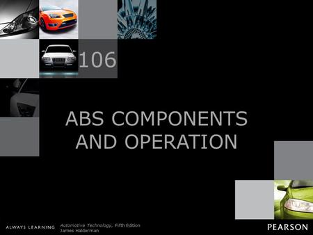 © 2011 Pearson Education, Inc. All Rights Reserved Automotive Technology, Fifth Edition James Halderman ABS COMPONENTS AND OPERATION 106.