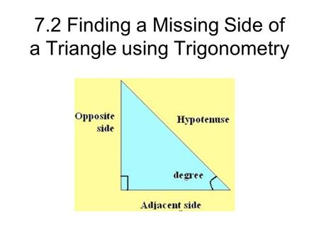 7.2 Finding a Missing Side of a Triangle using Trigonometry.