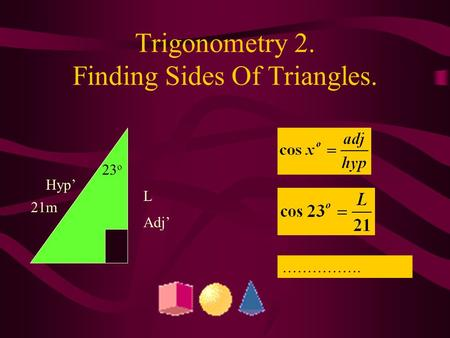 Trigonometry 2. Finding Sides Of Triangles. L Adj' Hyp' 21m 23 o …………….