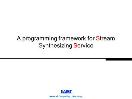 Network Computing Laboratory A programming framework for Stream Synthesizing Service.
