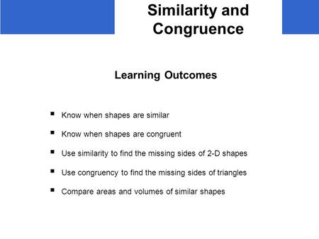 Similarity and Congruence Learning Outcomes  Know when shapes are similar  Know when shapes are congruent  Use similarity to find the missing sides.