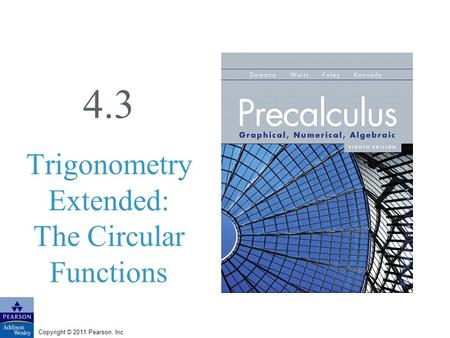 Copyright © 2011 Pearson, Inc. 4.3 Trigonometry Extended: The Circular Functions.