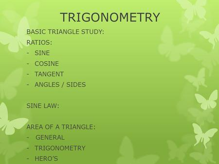 TRIGONOMETRY BASIC TRIANGLE STUDY: RATIOS: -SINE -COSINE -TANGENT -ANGLES / SIDES SINE LAW: AREA OF A TRIANGLE: - GENERAL -TRIGONOMETRY -HERO'S.