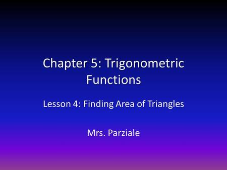 Chapter 5: Trigonometric Functions Lesson 4: Finding Area of Triangles Mrs. Parziale.