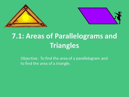 7.1: Areas of Parallelograms and Triangles Objective: To find the area of a parallelogram and to find the area of a triangle.