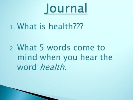 Journal What is health??? What 5 words come to mind when you hear the word health.