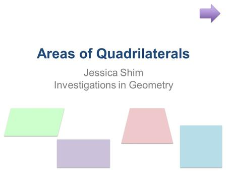Areas of Quadrilaterals Jessica Shim Investigations in Geometry.
