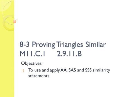 8-3 Proving Triangles Similar M11.C.1 2.9.11.B Objectives: 1) To use and apply AA, SAS and SSS similarity statements.