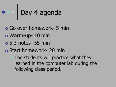 Day 4 agenda Go over homework- 5 min Warm-up- 10 min 5.3 notes- 55 min Start homework- 20 min The students will practice what they learned in the computer.