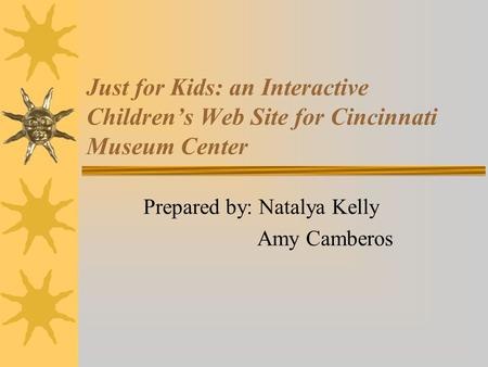 Just for Kids: an Interactive Children's Web Site for Cincinnati Museum Center Prepared by: Natalya Kelly Amy Camberos.