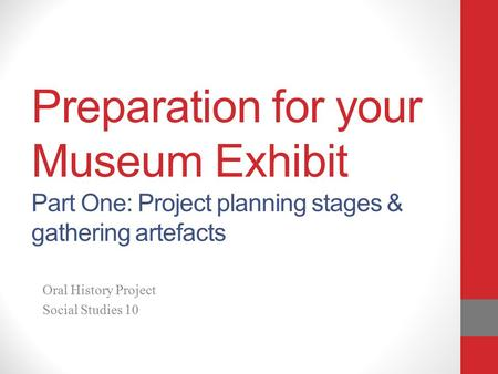 Preparation for your Museum Exhibit Part One: Project planning stages & gathering artefacts Oral History Project Social Studies 10.