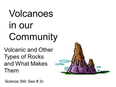 Volcanoes in our Community Volcanic and Other Types of Rocks and What Makes Them Science Std: Geo # 3c.
