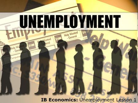 IB Economics: Unemployment Lesson 1. What is unemployment and how is it measured? n According to the International Labour Organisation (ILO), unemployment.