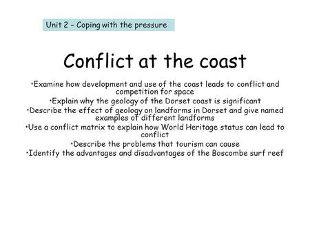 Conflict at the coast Examine how development and use of the coast leads to conflict and competition for space Explain why the geology of the Dorset coast.