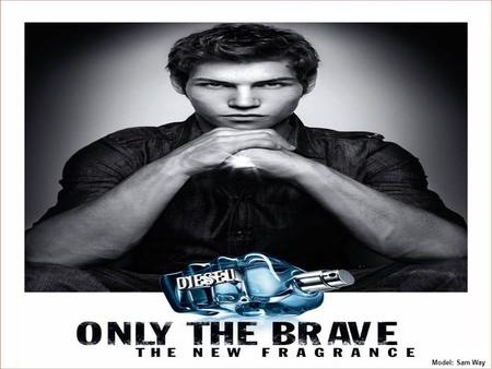 Model: Sam Way. Diesel – only the brave is a fragrance for men, do you have what it takes?. It's a luxurious and explosive fragrance, it's an expression.