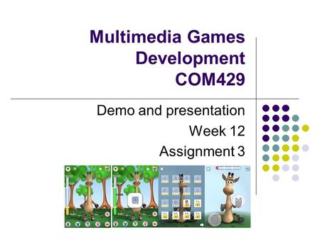 Multimedia Games Development COM429 Demo and presentation Week 12 Assignment 3.