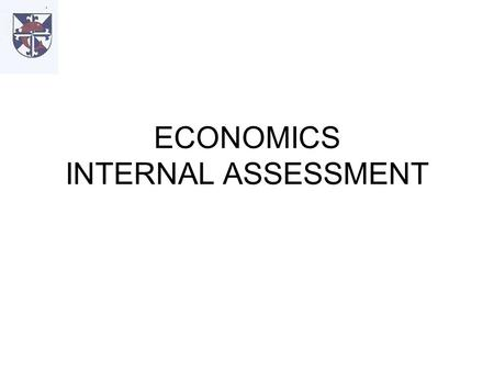 ECONOMICS INTERNAL ASSESSMENT. INTEGRAL PART OF THE COURSE ENABLES CANDIDATES TO DEMONSTRATE THE APPLICATION OF THEIR KNOWLEDGE TO REAL-WORLD SITUATIONS.