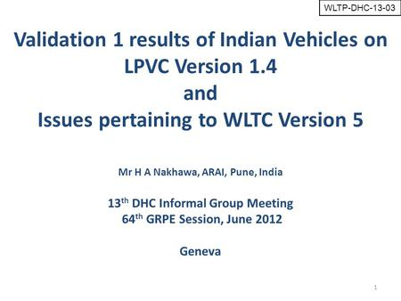 1 Mr H A Nakhawa, ARAI, Pune, India 13 th DHC Informal Group Meeting 64 th GRPE Session, June 2012 Geneva Validation 1 results of Indian Vehicles on LPVC.