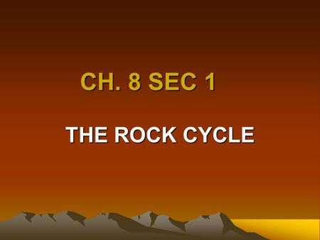 CH. 8 SEC 1 THE ROCK CYCLE Goal /Purpose Students will learn that evidence from rocks allows us to the understand evolution of life on earth Students.